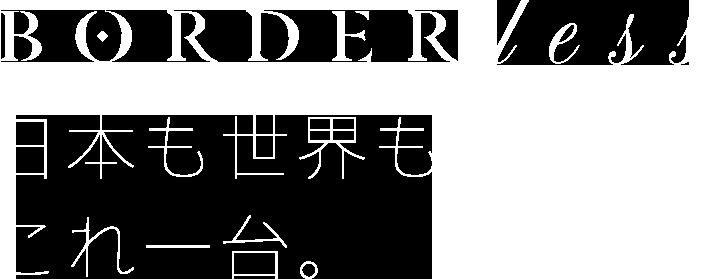 borderless 世界も日本もこれ一台
